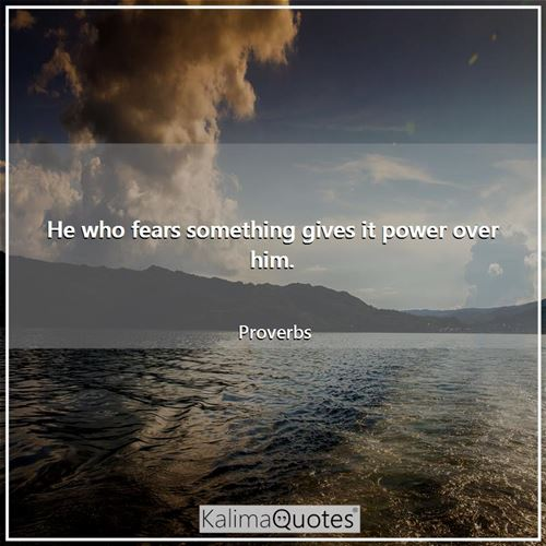 He who fears something gives it power over him.