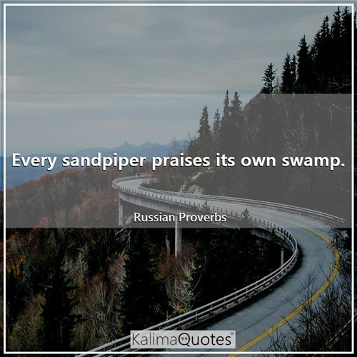 Every sandpiper praises its own swamp.