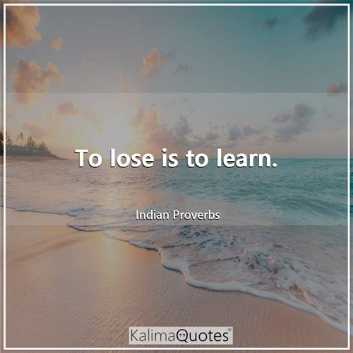To lose is to learn.