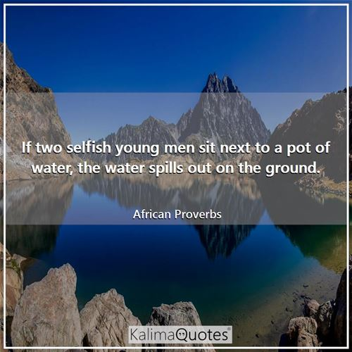 If two selfish young men sit next to a pot of water, the water spills out on the ground.