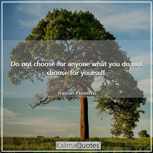 Do not choose for anyone what you do not choose for yourself.