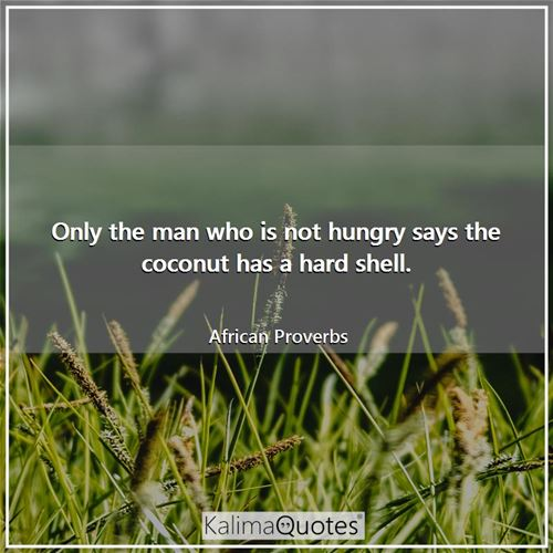 Only the man who is not hungry says the coconut has a hard shell.