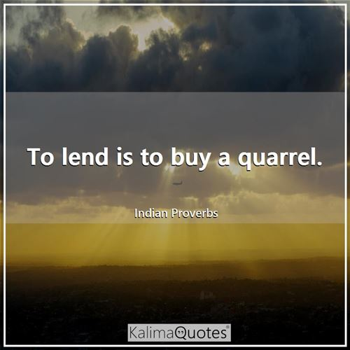 To lend is to buy a quarrel.