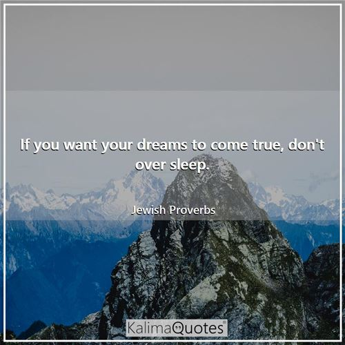 If you want your dreams to come true, don't over sleep.
