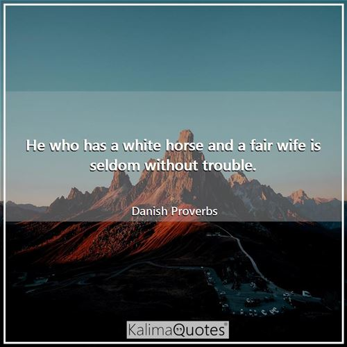 He who has a white horse and a fair wife is seldom without trouble.