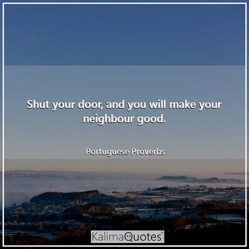 Shut your door, and you will make your neighbour good.