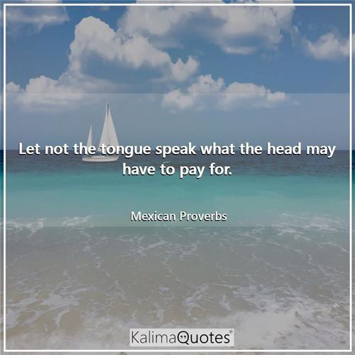 Let not the tongue speak what the head may have to pay for.