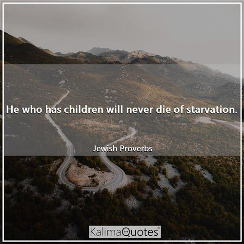 He who has children will never die of starvation. - Jewish Proverbs