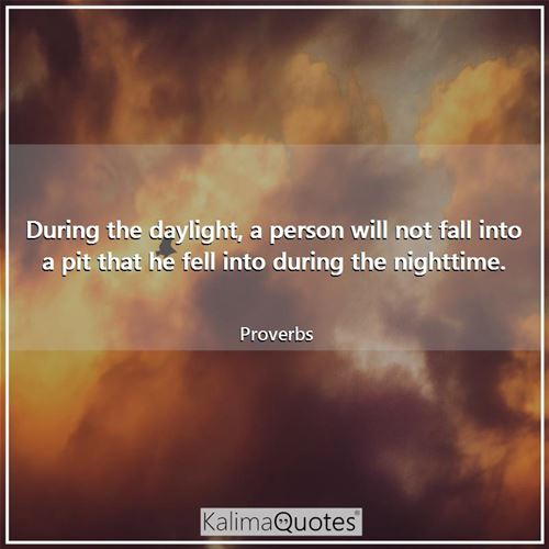 During the daylight, a person will not fall into a pit that he fell into during the nighttime.