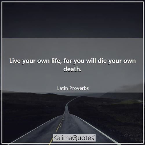 Live your own life, for you will die your own death.