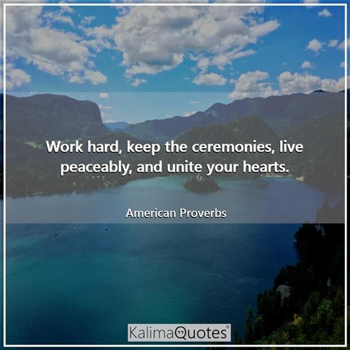 Work hard, keep the ceremonies, live peaceably, and unite your hearts.