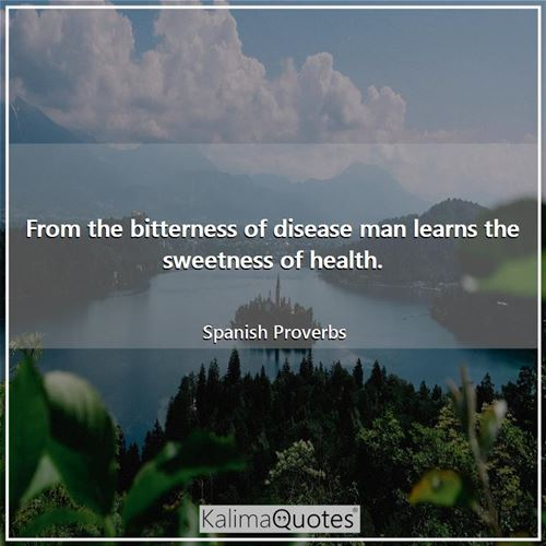 From the bitterness of disease man learns the sweetness of health.