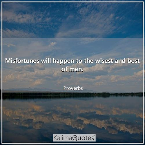 Misfortunes will happen to the wisest and best of men.