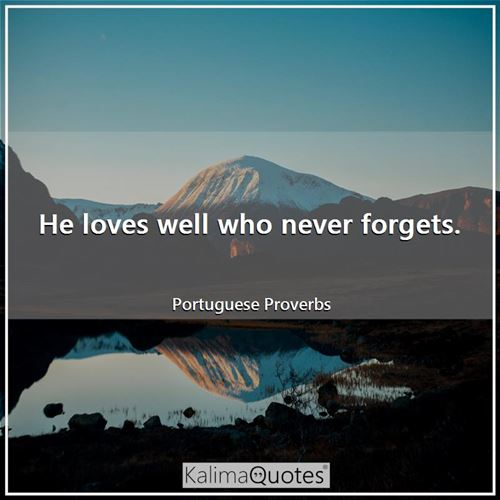 He loves well who never forgets.