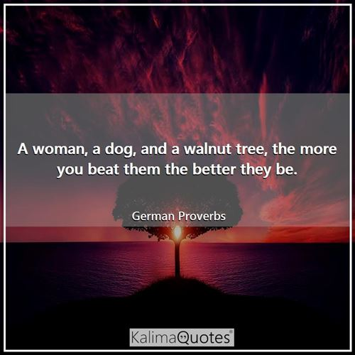 A woman, a dog, and a walnut tree, the more you beat them the better they be.