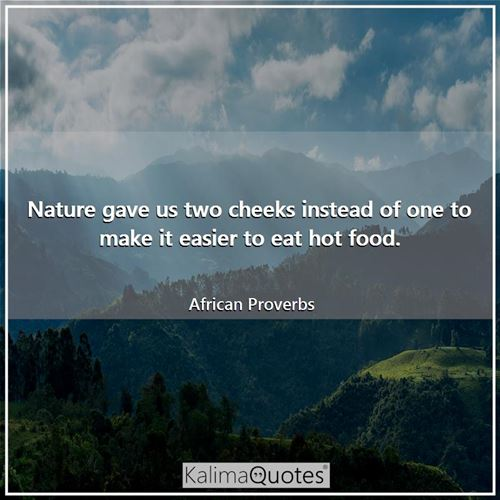 Nature gave us two cheeks instead of one to make it easier to eat hot food.