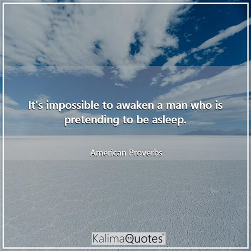 It's impossible to awaken a man who is pretending to be asleep.