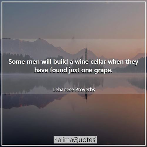 Some men will build a wine cellar when they have found just one grape.