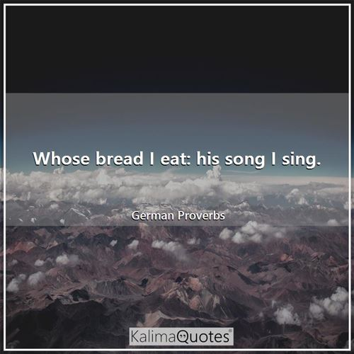 Whose bread I eat: his song I sing.