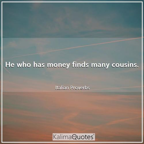 He who has money finds many cousins.