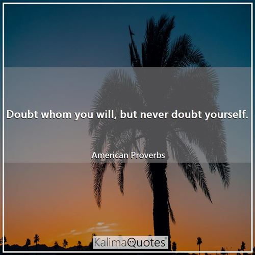 Doubt whom you will, but never doubt yourself.