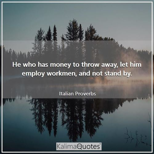 He who has money to throw away, let him employ workmen, and not stand by.