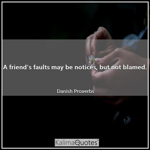 A friend's faults may be notices, but not blamed.