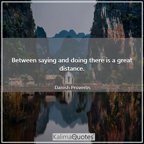 Between saying and doing there is a great distance.