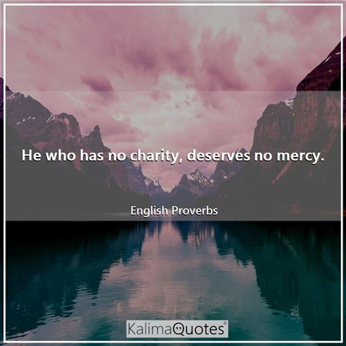 He who has no charity, deserves no mercy.
