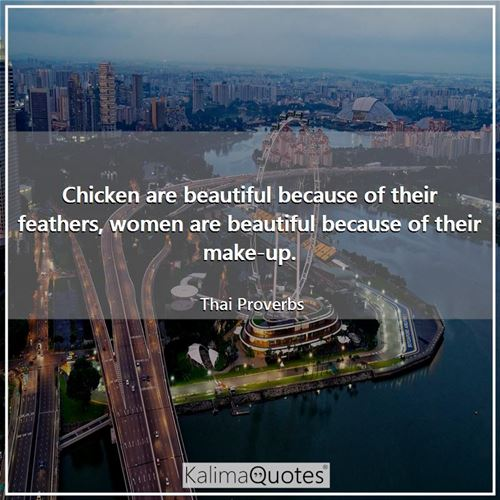 Chicken are beautiful because of their feathers, women are beautiful because of their make-up.