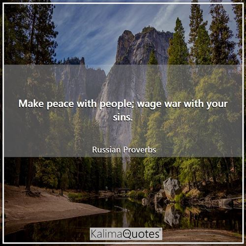 Make peace with people; wage war with your sins.