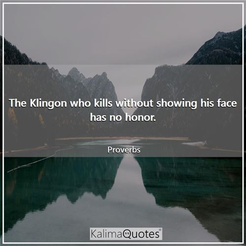The Klingon who kills without showing his face has no honor.