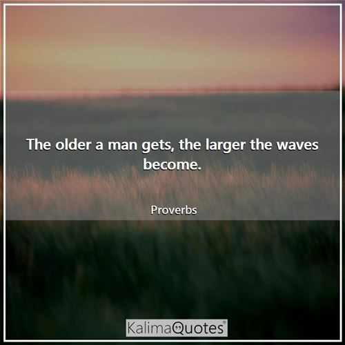 The older a man gets, the larger the waves become.