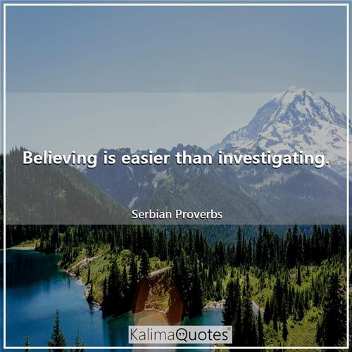 Believing is easier than investigating.