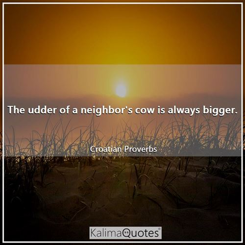 The udder of a neighbor's cow is always bigger.