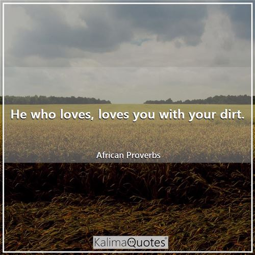 He who loves, loves you with your dirt.