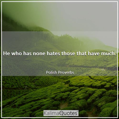 He who has none hates those that have much.