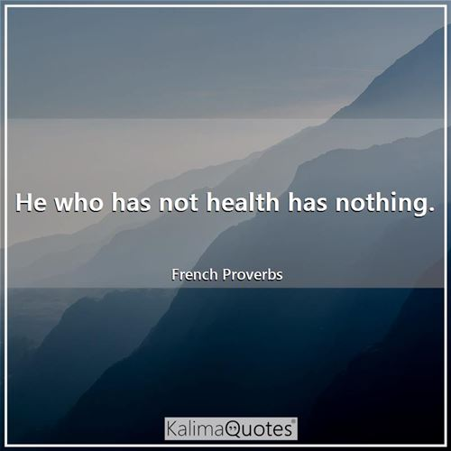 He who has not health has nothing.