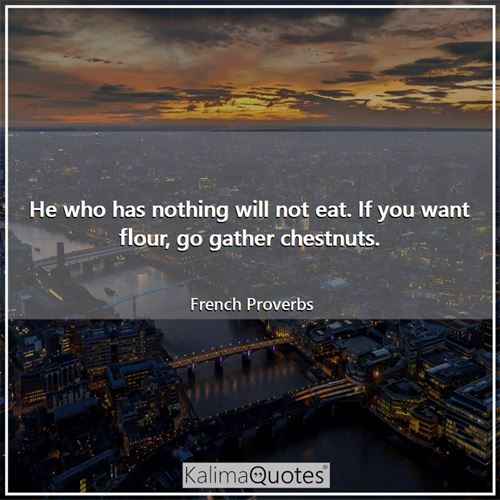 He who has nothing will not eat. If you want flour, go gather chestnuts. - French Proverbs