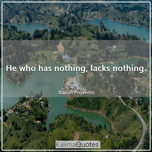 He who has nothing, lacks nothing.