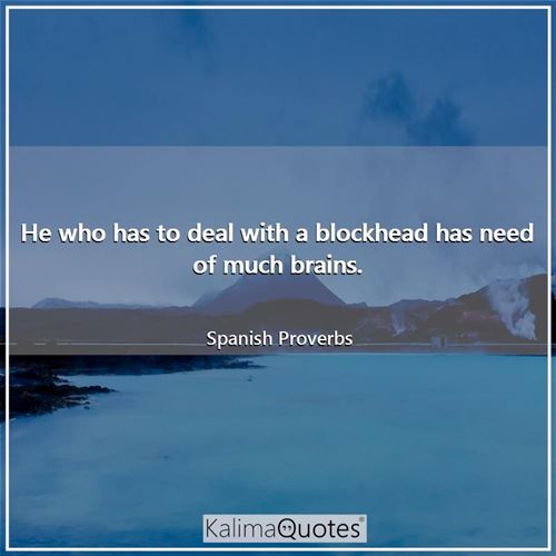 He who has to deal with a blockhead has need of much brains.