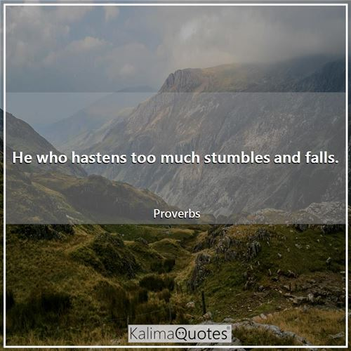 He who hastens too much stumbles and falls. - Proverbs