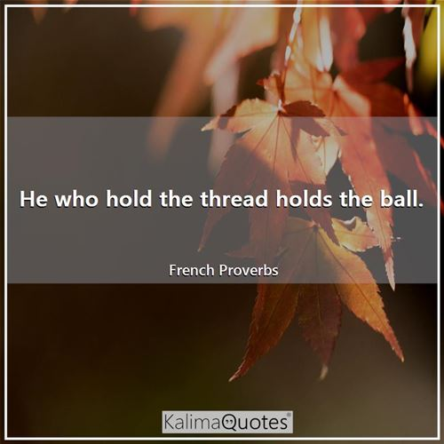 He who hold the thread holds the ball.