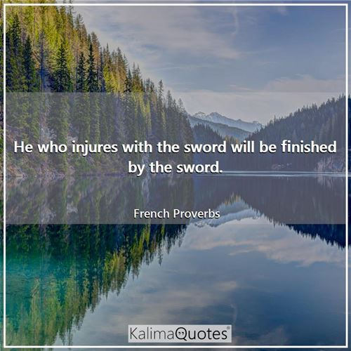 He who injures with the sword will be finished by the sword.