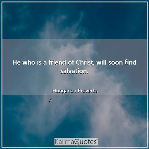He who is a friend of Christ, will soon find salvation.