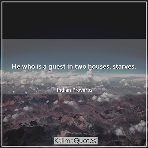 He who is a guest in two houses, starves.