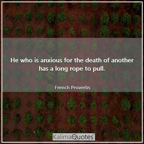 He who is anxious for the death of another has a long rope to pull.