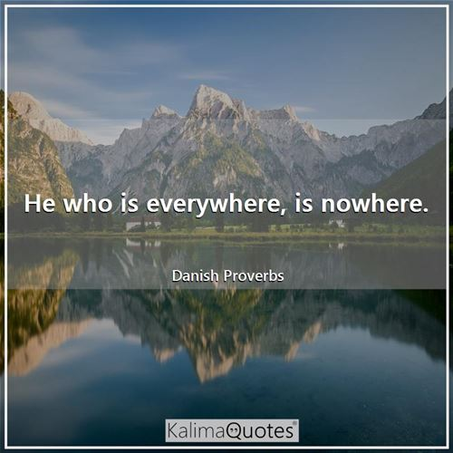 He who is everywhere, is nowhere.