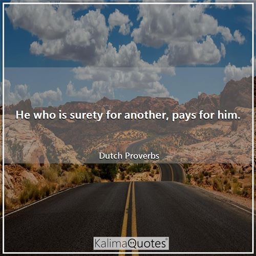 He who is surety for another, pays for him.