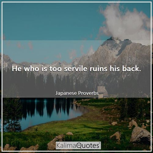 He who is too servile ruins his back.